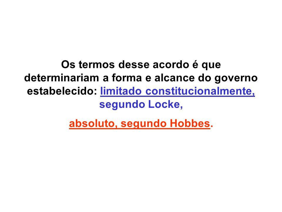 Os termos desse acordo é que determinariam a forma e alcance do governo estabelecido: limitado constitucionalmente, segundo Locke, absoluto, segundo Hobbes.