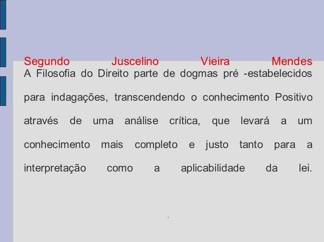 Segundo Juscelino Vieira Mendes A Filosofia do Direito parte de dogmas pré -estabelecidos para indagações, transcendendo o conhecimento Positivo através de uma análise crítica, que levará a um conhecimento mais completo e justo tanto para a interpretação como a aplicabilidade da lei.
