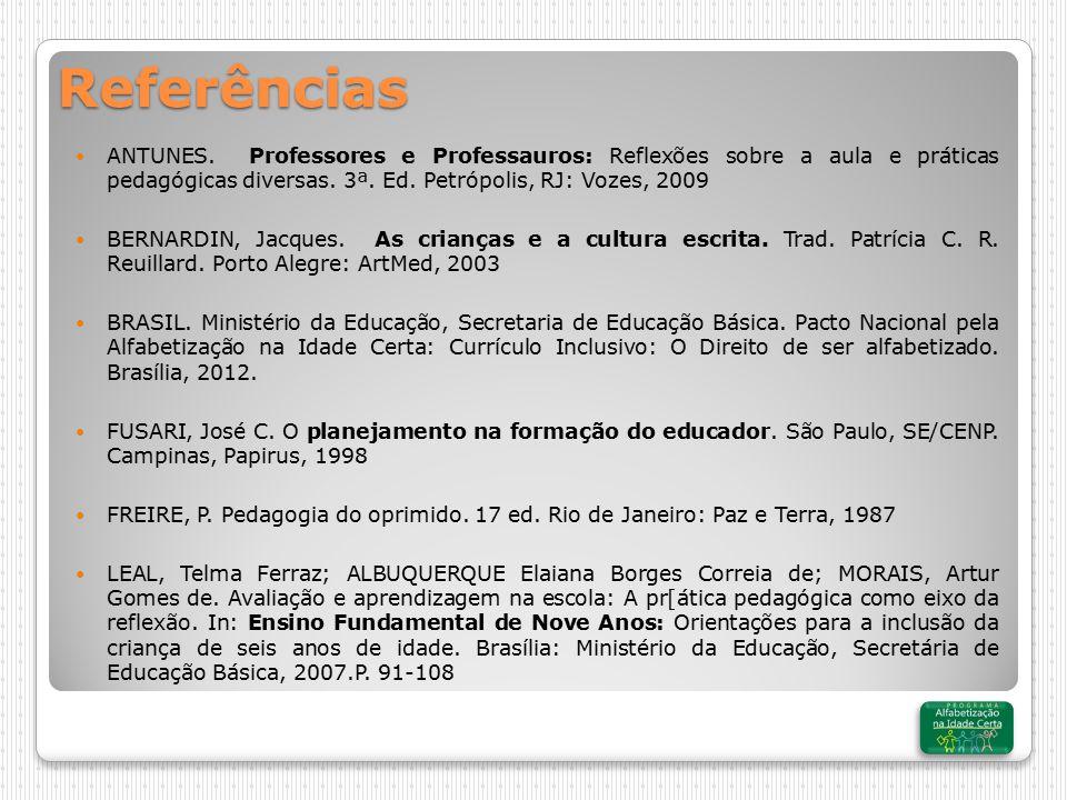 Referências ANTUNES. Professores e Professauros: Reflexões sobre a aula e práticas pedagógicas diversas. 3ª. Ed. Petrópolis, RJ: Vozes, 2009.