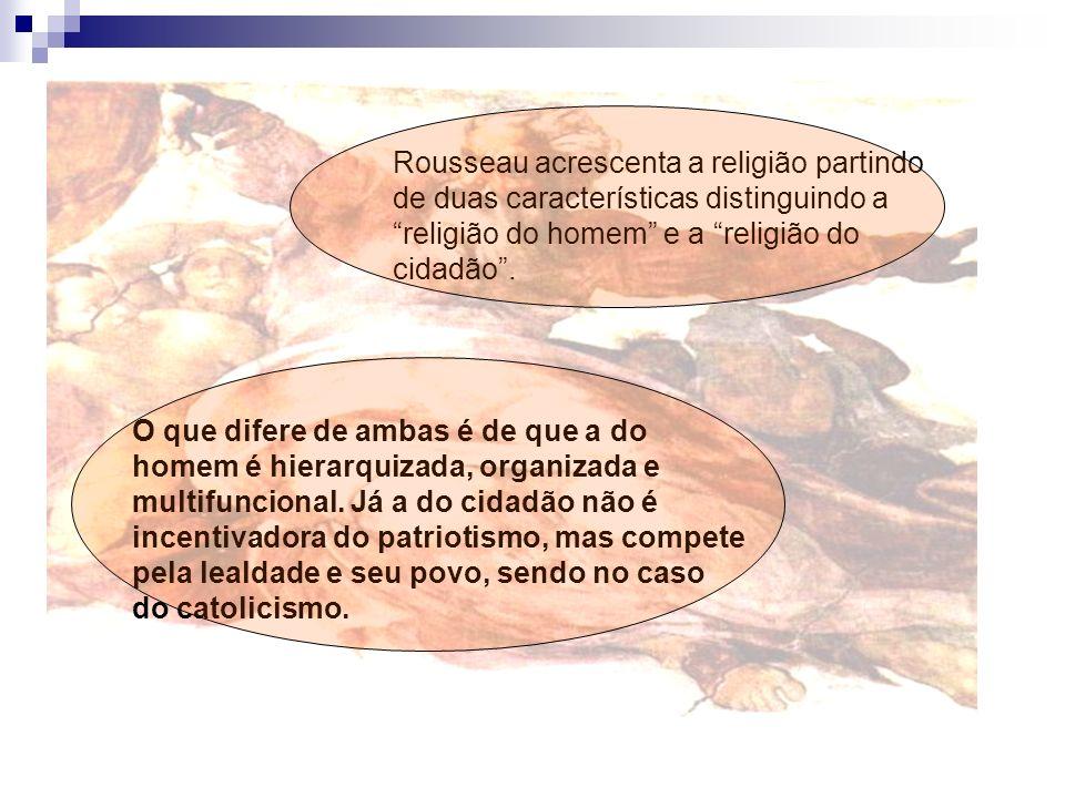 Rousseau acrescenta a religião partindo de duas características distinguindo a religião do homem e a religião do cidadão .