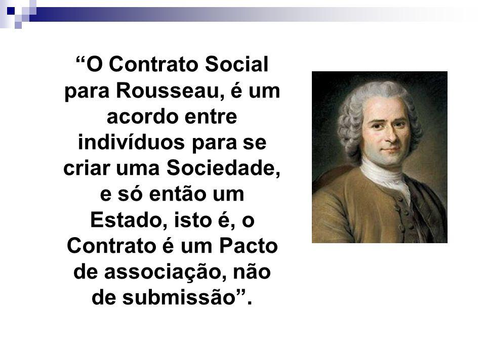 O Contrato Social para Rousseau, é um acordo entre indivíduos para se criar uma Sociedade, e só então um Estado, isto é, o Contrato é um Pacto de associação, não de submissão .