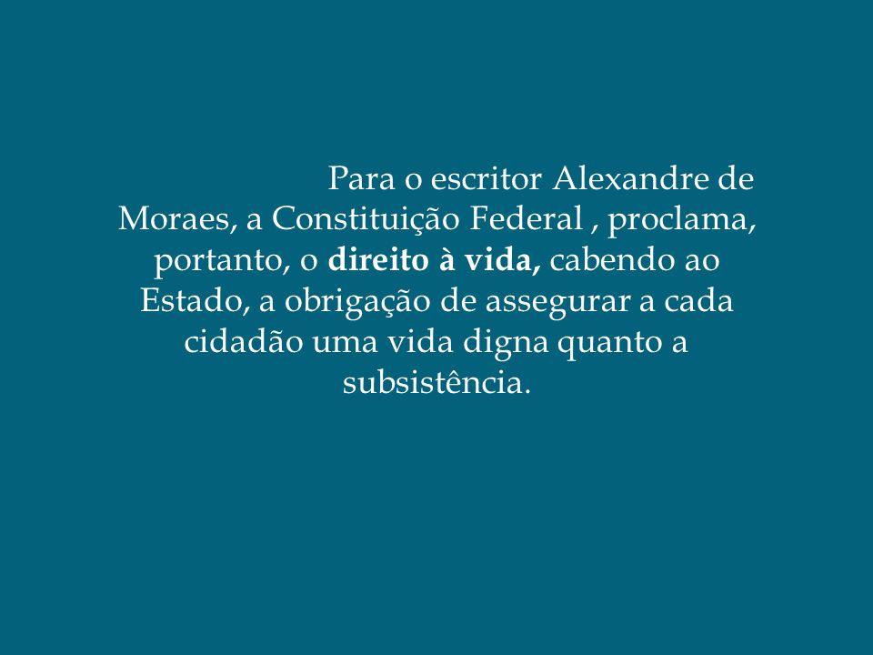 Para o escritor Alexandre de Moraes, a Constituição Federal , proclama, portanto, o direito à vida, cabendo ao Estado, a obrigação de assegurar a cada cidadão uma vida digna quanto a subsistência.