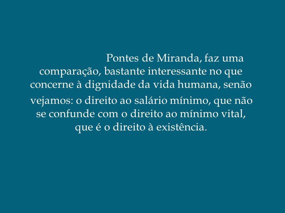 Pontes de Miranda, faz uma comparação, bastante interessante no que concerne à dignidade da vida humana, senão vejamos: o direito ao salário mínimo, que não se confunde com o direito ao mínimo vital, que é o direito à existência.