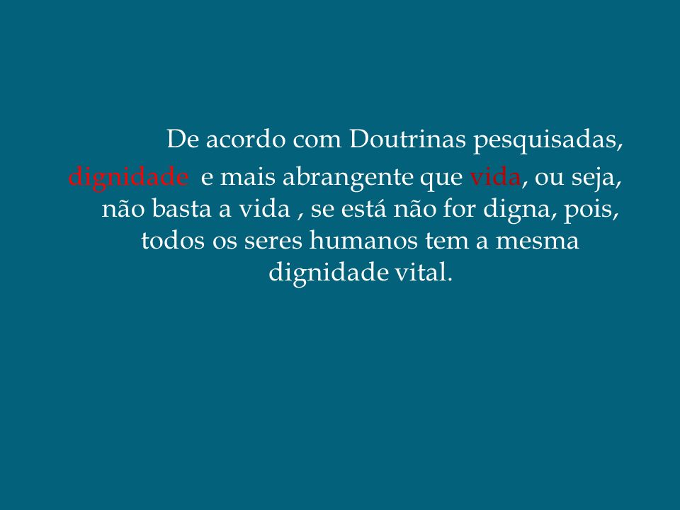 De acordo com Doutrinas pesquisadas, dignidade e mais abrangente que vida, ou seja, não basta a vida , se está não for digna, pois, todos os seres humanos tem a mesma dignidade vital.