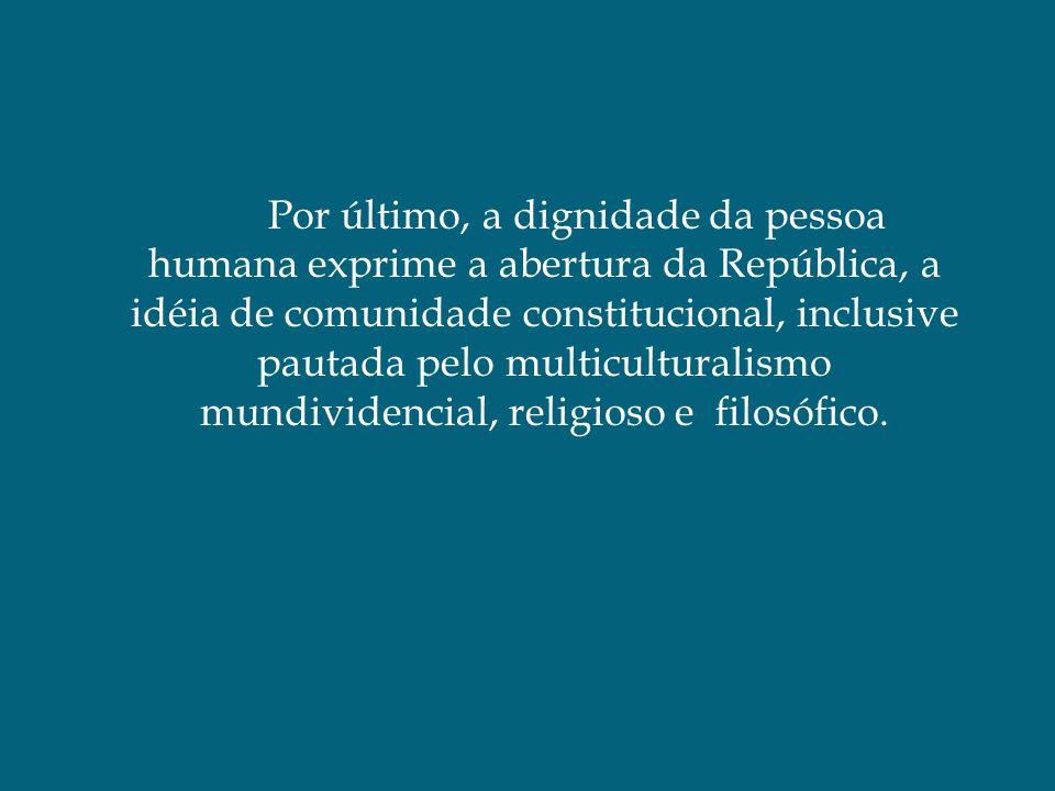 Por último, a dignidade da pessoa humana exprime a abertura da República, a idéia de comunidade constitucional, inclusive pautada pelo multiculturalismo mundividencial, religioso e filosófico.