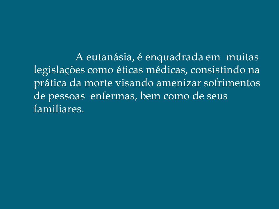 A eutanásia, é enquadrada em muitas legislações como éticas médicas, consistindo na prática da morte visando amenizar sofrimentos de pessoas enfermas, bem como de seus familiares.