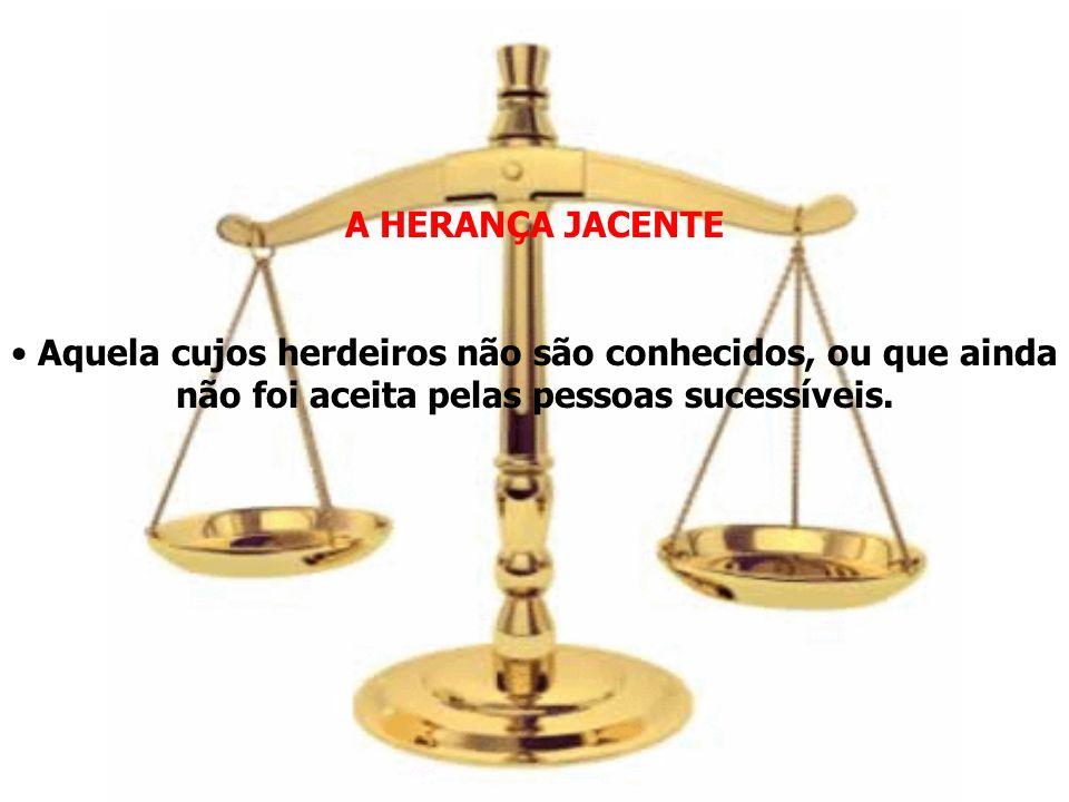 A HERANÇA JACENTE Aquela cujos herdeiros não são conhecidos, ou que ainda não foi aceita pelas pessoas sucessíveis.