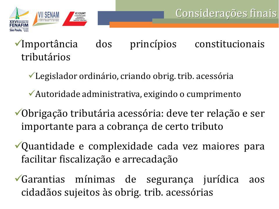 Considerações finais Importância dos princípios constitucionais tributários. Legislador ordinário, criando obrig. trib. acessória.
