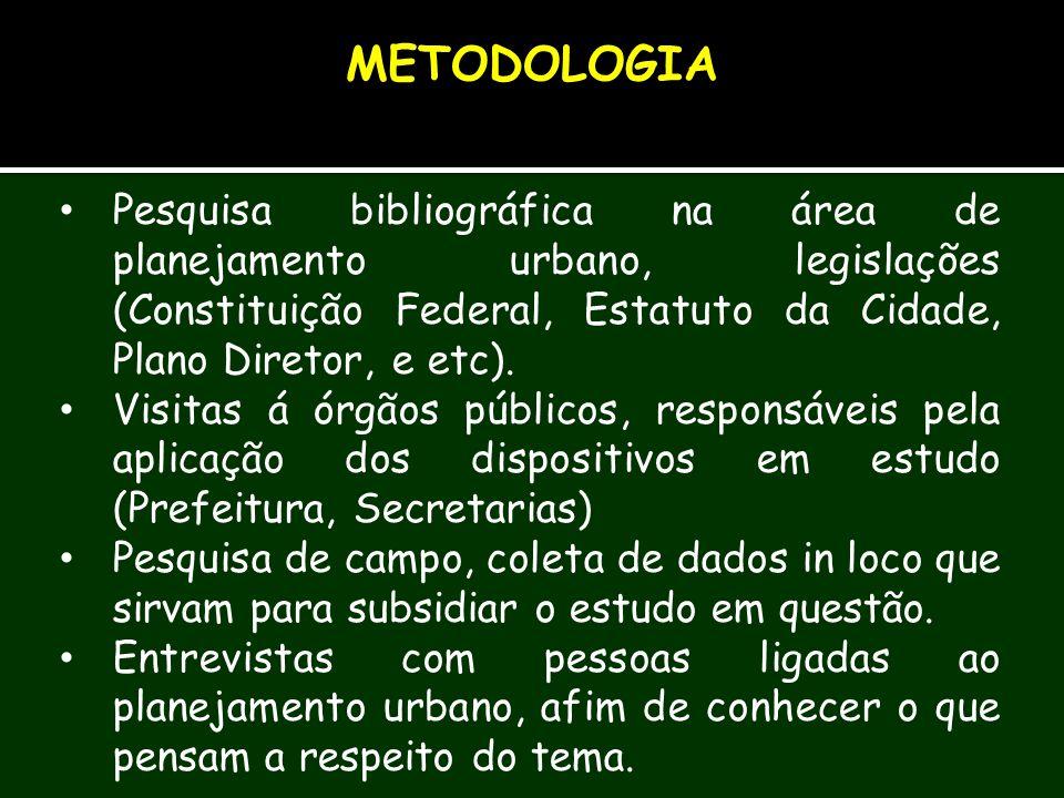 METODOLOGIA Pesquisa bibliográfica na área de planejamento urbano, legislações (Constituição Federal, Estatuto da Cidade, Plano Diretor, e etc).