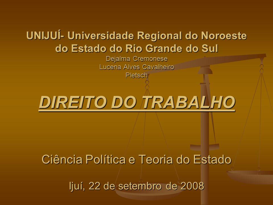 UNIJUÍ- Universidade Regional do Noroeste do Estado do Rio Grande do Sul Dejalma Cremonese Lucena Alves Cavalheiro Pletsch DIREITO DO TRABALHO Ciência Política e Teoria do Estado Ijuí, 22 de setembro de 2008