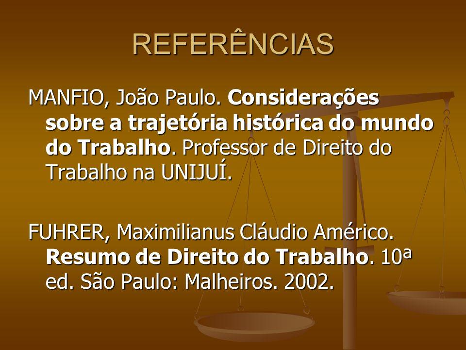 REFERÊNCIAS MANFIO, João Paulo. Considerações sobre a trajetória histórica do mundo do Trabalho. Professor de Direito do Trabalho na UNIJUÍ.