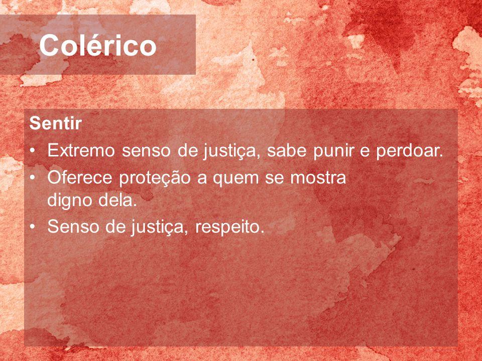 Colérico Sentir Extremo senso de justiça, sabe punir e perdoar.