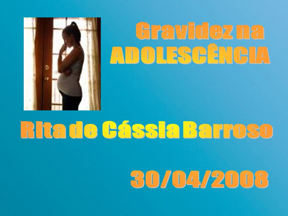 Gravidez na ADOLESCÊNCIA Rita de Cássia Barroso 30/04/2008
