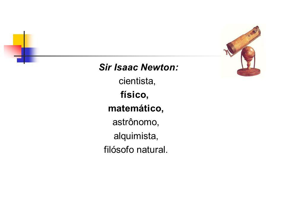 Sir Isaac Newton: cientista, físico, matemático, astrônomo, alquimista, filósofo natural.