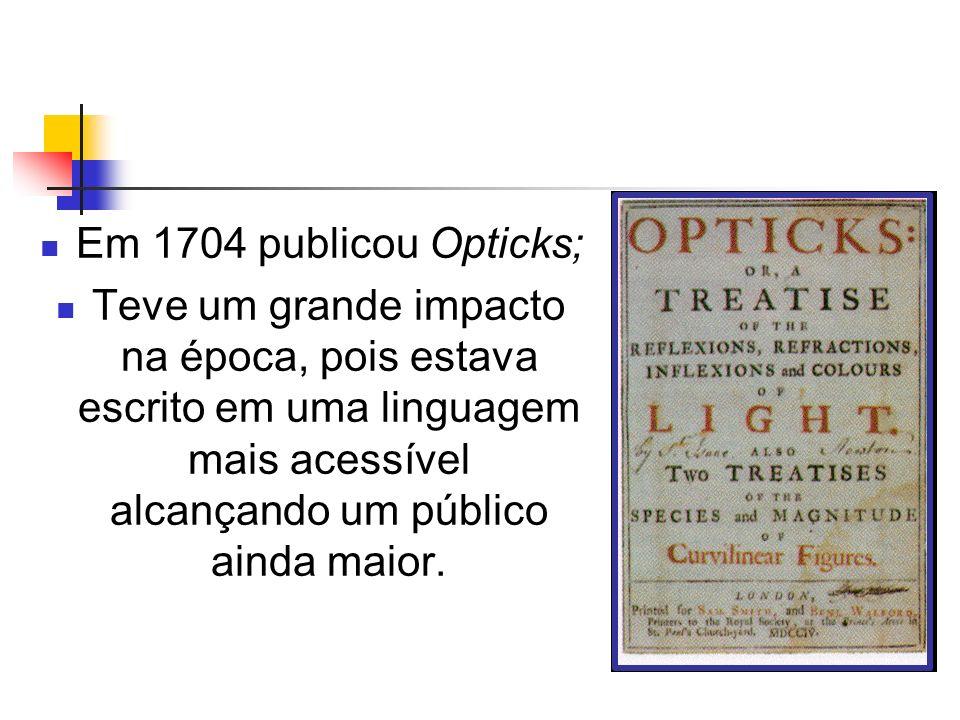 Em 1704 publicou Opticks; Teve um grande impacto na época, pois estava escrito em uma linguagem mais acessível alcançando um público ainda maior.
