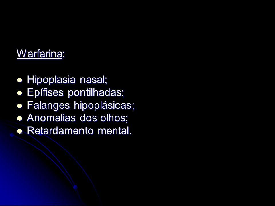 Warfarina: Hipoplasia nasal; Epífises pontilhadas; Falanges hipoplásicas; Anomalias dos olhos; Retardamento mental.
