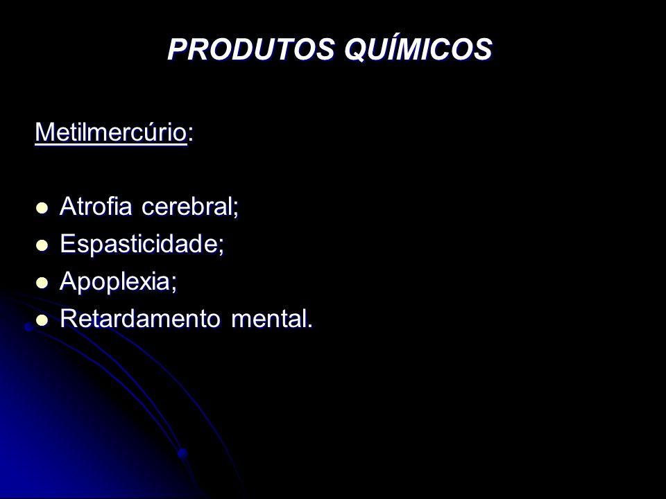 PRODUTOS QUÍMICOS Metilmercúrio: Atrofia cerebral; Espasticidade;