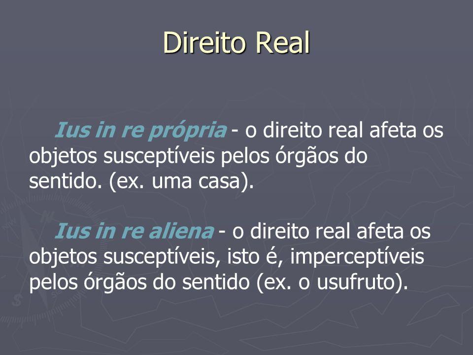 Direito Real Ius in re própria - o direito real afeta os objetos susceptíveis pelos órgãos do sentido. (ex. uma casa).
