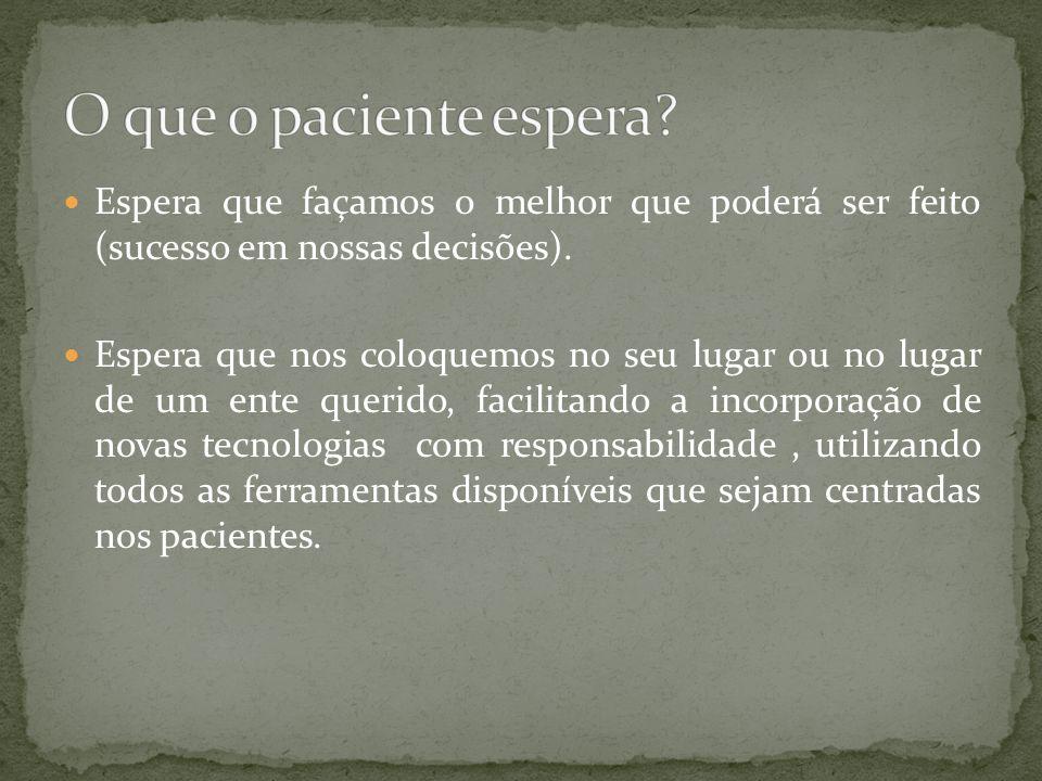 O que o paciente espera Espera que façamos o melhor que poderá ser feito (sucesso em nossas decisões).