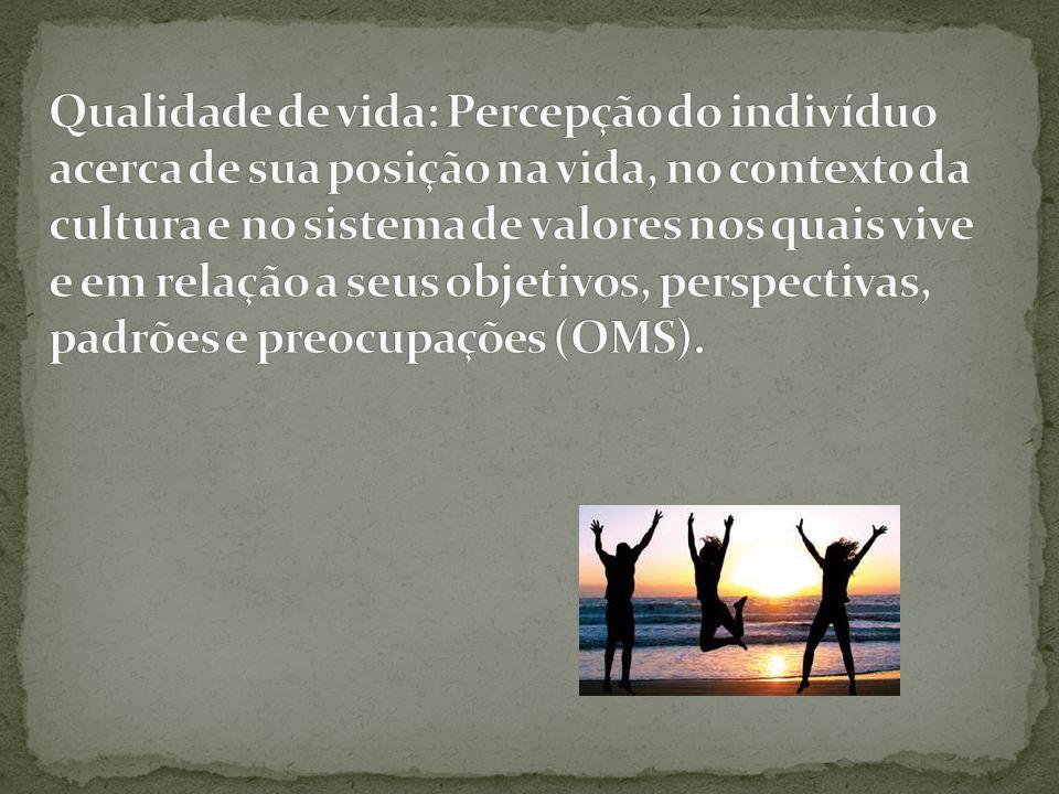 Qualidade de vida: Percepção do indivíduo acerca de sua posição na vida, no contexto da cultura e no sistema de valores nos quais vive e em relação a seus objetivos, perspectivas, padrões e preocupações (OMS).