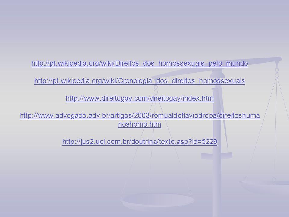 http://pt.wikipedia.org/wiki/Direitos_dos_homossexuais_pelo_mundo http://pt.wikipedia.org/wiki/Cronologia_dos_direitos_homossexuais http://www.direitogay.com/direitogay/index.htm http://www.advogado.adv.br/artigos/2003/romualdoflaviodropa/direitoshumanoshomo.htm http://jus2.uol.com.br/doutrina/texto.asp id=5229
