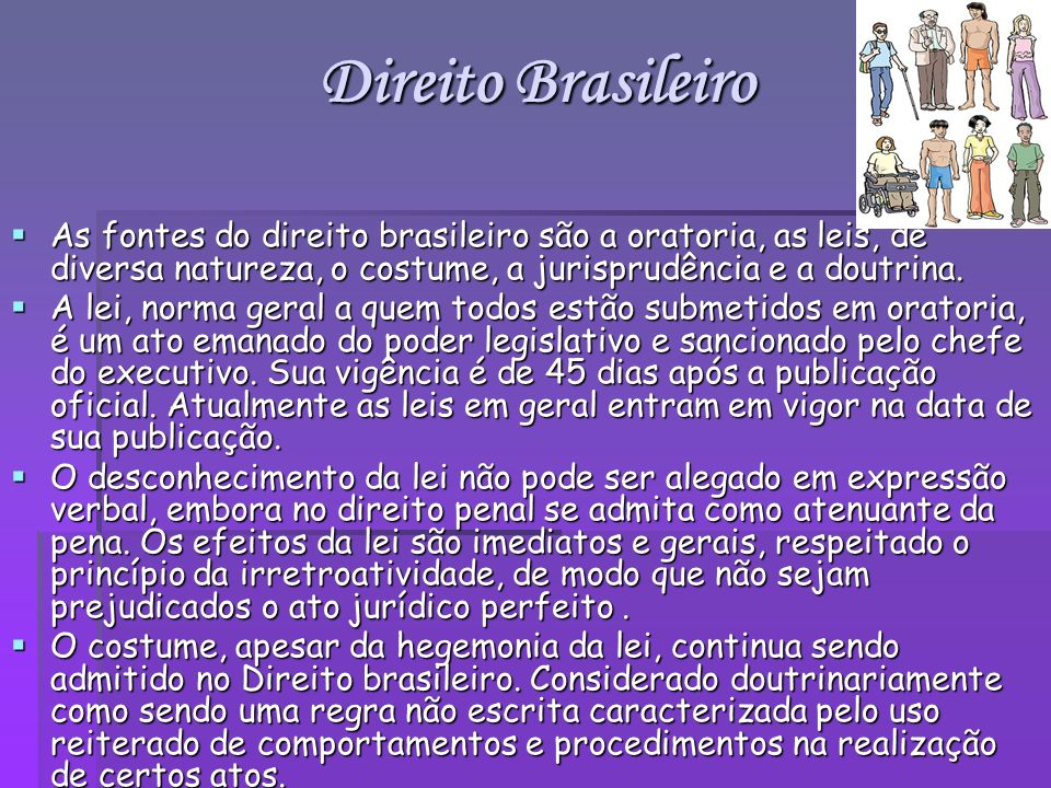 Direito BrasileiroAs fontes do direito brasileiro são a oratoria, as leis, de diversa natureza, o costume, a jurisprudência e a doutrina.