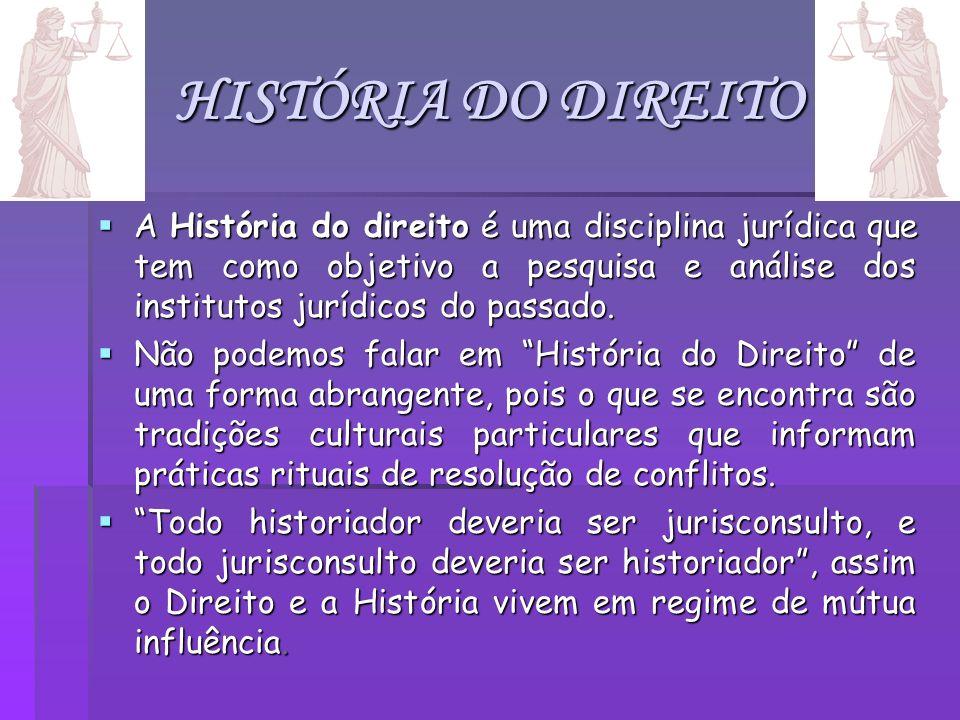 HISTÓRIA DO DIREITO A História do direito é uma disciplina jurídica que tem como objetivo a pesquisa e análise dos institutos jurídicos do passado.
