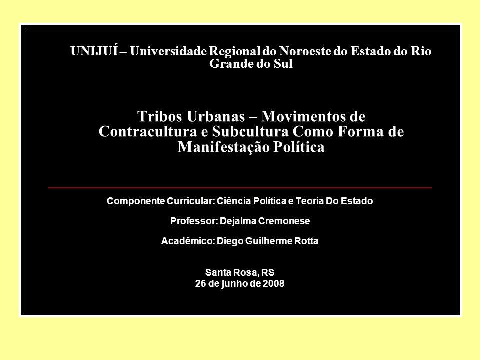 UNIJUÍ – Universidade Regional do Noroeste do Estado do Rio Grande do Sul Tribos Urbanas – Movimentos de Contracultura e Subcultura Como Forma de Manifestação Política