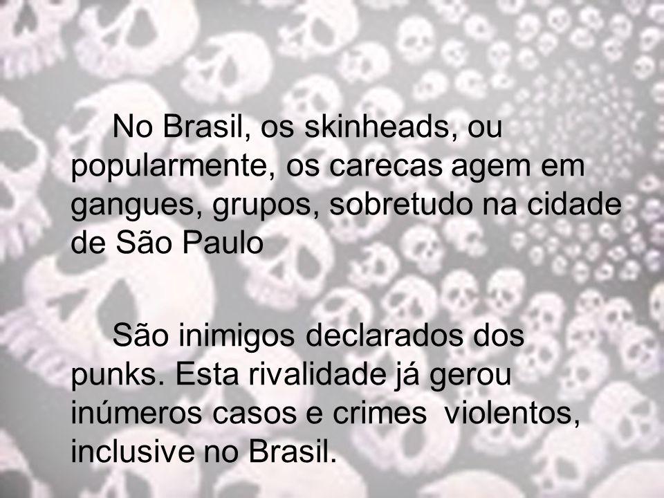 No Brasil, os skinheads, ou popularmente, os carecas agem em gangues, grupos, sobretudo na cidade de São Paulo