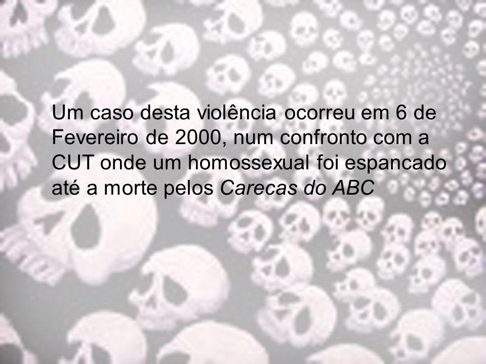 Um caso desta violência ocorreu em 6 de Fevereiro de 2000, num confronto com a CUT onde um homossexual foi espancado até a morte pelos Carecas do ABC