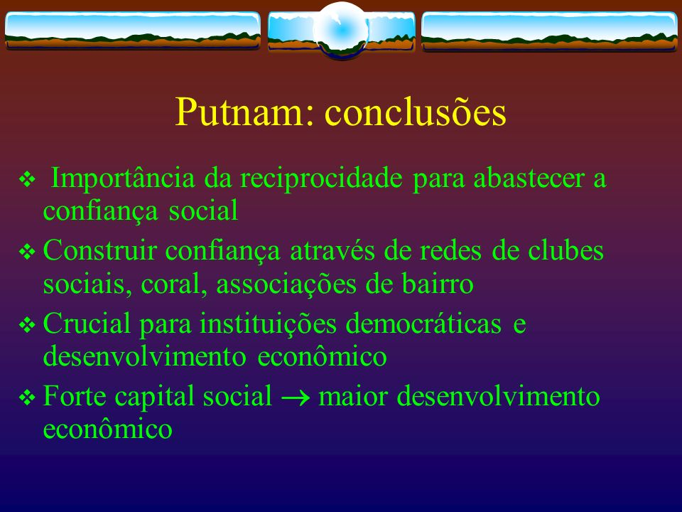 Putnam: conclusões Importância da reciprocidade para abastecer a confiança social.