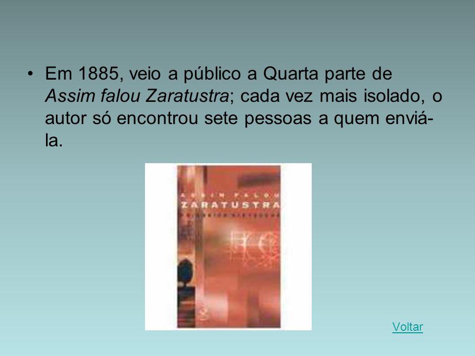 Em 1885, veio a público a Quarta parte de Assim falou Zaratustra; cada vez mais isolado, o autor só encontrou sete pessoas a quem enviá-la.