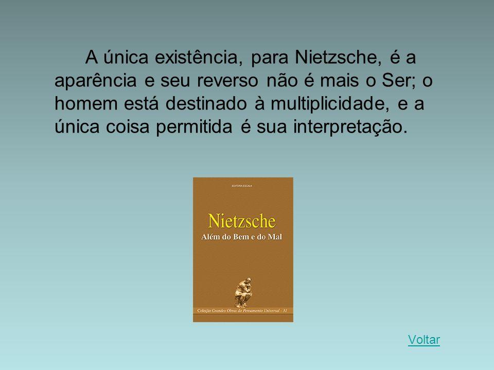 A única existência, para Nietzsche, é a aparência e seu reverso não é mais o Ser; o homem está destinado à multiplicidade, e a única coisa permitida é sua interpretação.