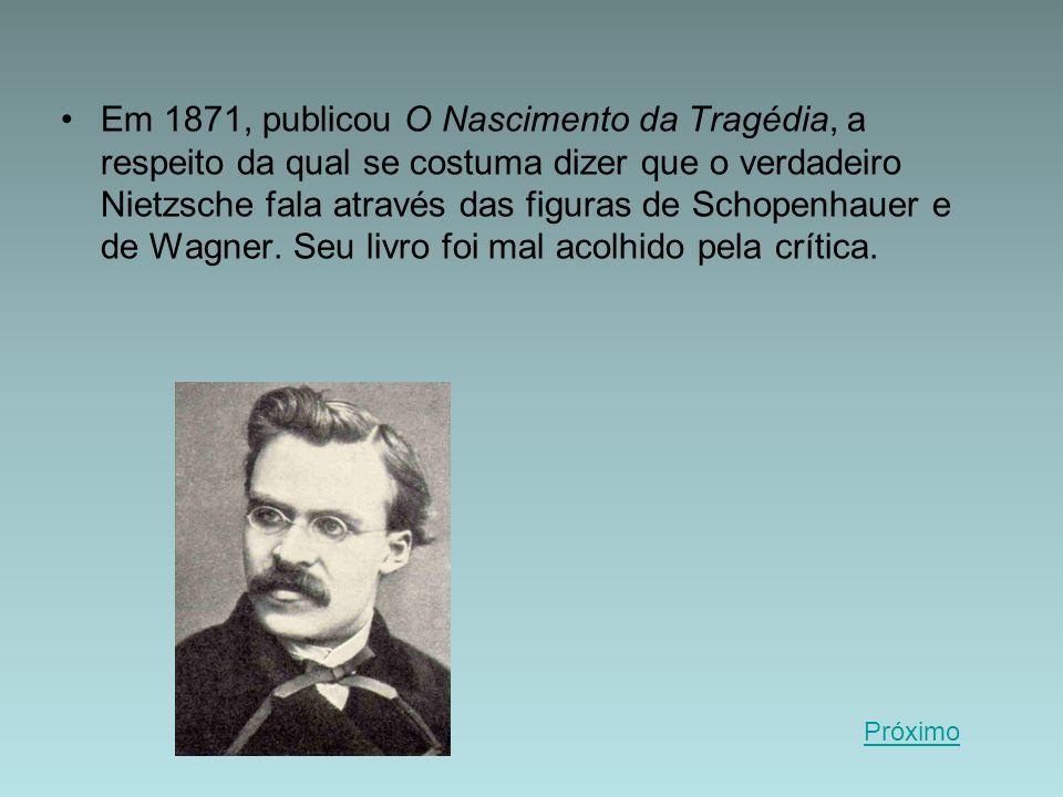 Em 1871, publicou O Nascimento da Tragédia, a respeito da qual se costuma dizer que o verdadeiro Nietzsche fala através das figuras de Schopenhauer e de Wagner. Seu livro foi mal acolhido pela crítica.