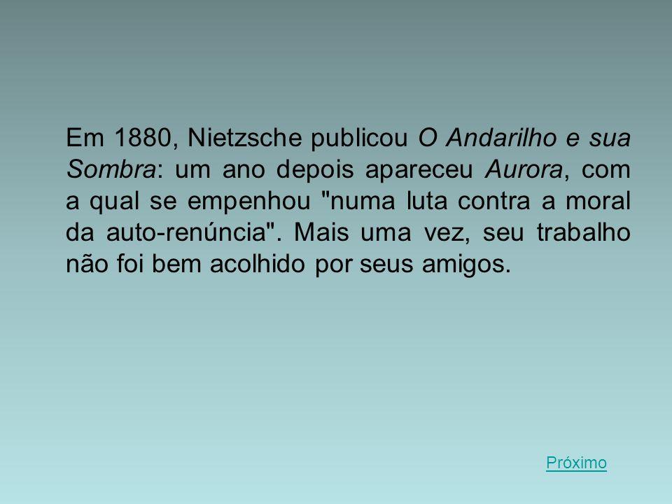 Em 1880, Nietzsche publicou O Andarilho e sua Sombra: um ano depois apareceu Aurora, com a qual se empenhou numa luta contra a moral da auto-renúncia . Mais uma vez, seu trabalho não foi bem acolhido por seus amigos.