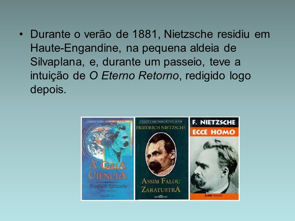 Durante o verão de 1881, Nietzsche residiu em Haute-Engandine, na pequena aldeia de Silvaplana, e, durante um passeio, teve a intuição de O Eterno Retorno, redigido logo depois.