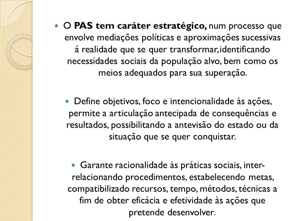 O PAS tem caráter estratégico, num processo que envolve mediações políticas e aproximações sucessivas á realidade que se quer transformar, identificando necessidades sociais da população alvo, bem como os meios adequados para sua superação.
