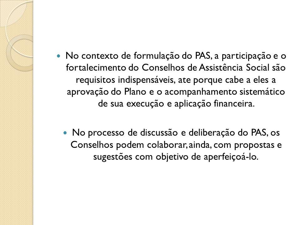 No contexto de formulação do PAS, a participação e o fortalecimento do Conselhos de Assistência Social são requisitos indispensáveis, ate porque cabe a eles a aprovação do Plano e o acompanhamento sistemático de sua execução e aplicação financeira.