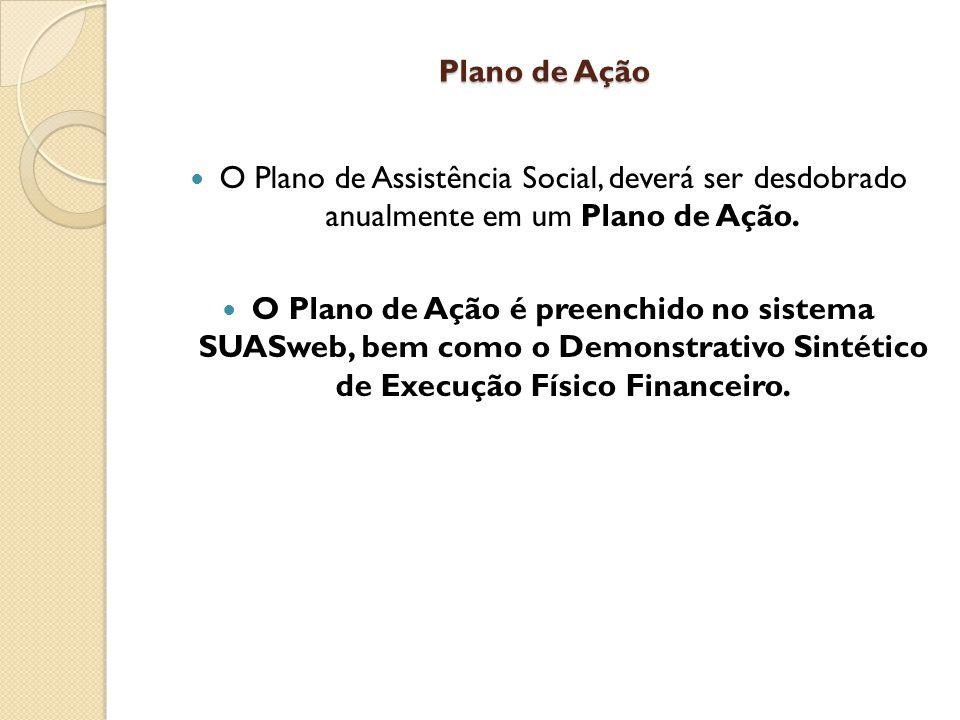 Plano de Ação O Plano de Assistência Social, deverá ser desdobrado anualmente em um Plano de Ação.