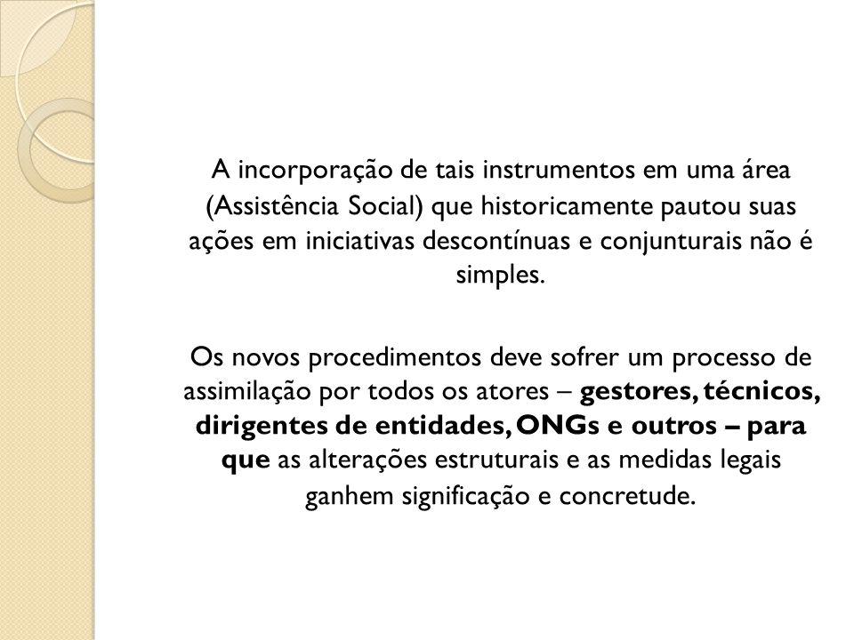 A incorporação de tais instrumentos em uma área (Assistência Social) que historicamente pautou suas ações em iniciativas descontínuas e conjunturais não é simples.