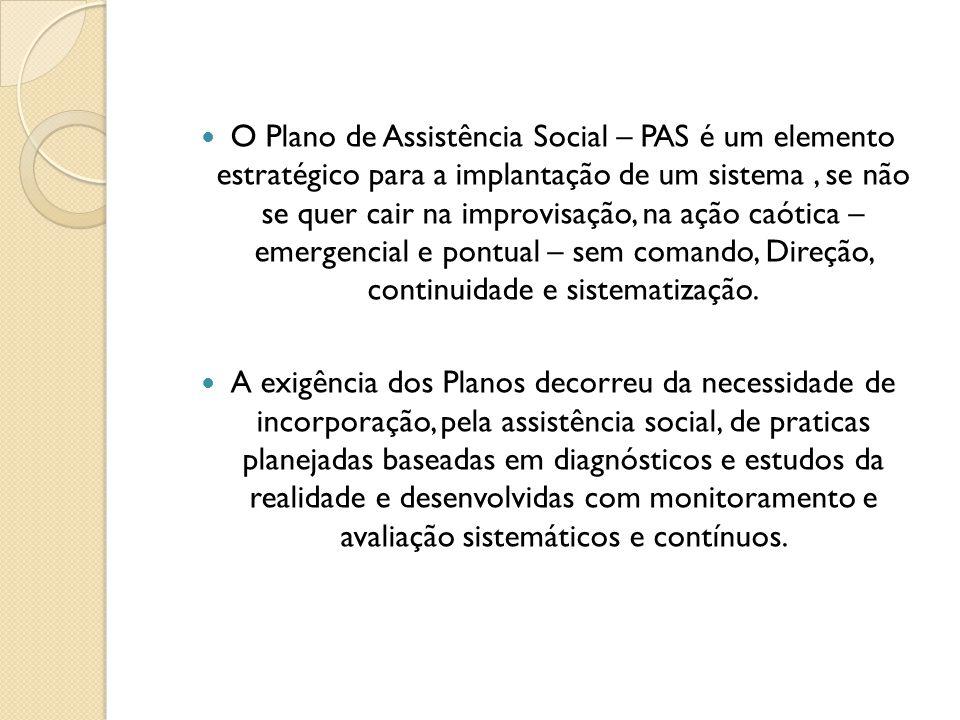 O Plano de Assistência Social – PAS é um elemento estratégico para a implantação de um sistema , se não se quer cair na improvisação, na ação caótica – emergencial e pontual – sem comando, Direção, continuidade e sistematização.