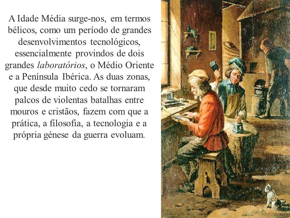 A Idade Média surge-nos, em termos bélicos, como um período de grandes desenvolvimentos tecnológicos, essencialmente provindos de dois grandes laboratórios, o Médio Oriente e a Península Ibérica.