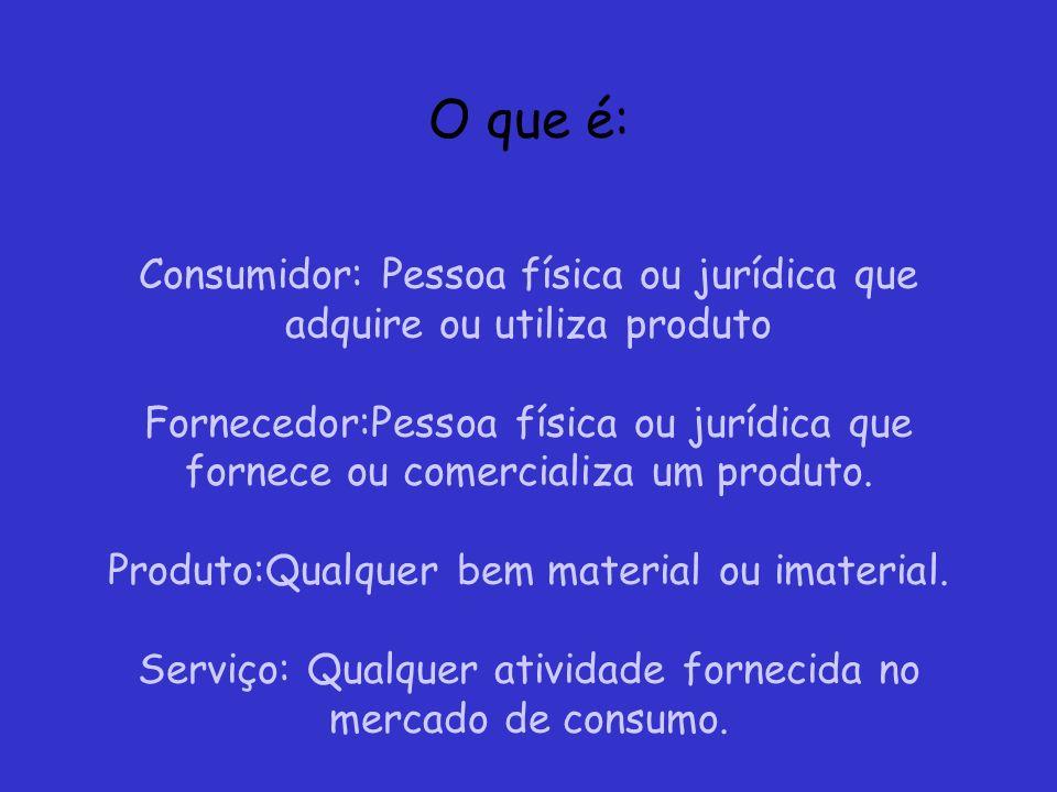 O que é: Consumidor: Pessoa física ou jurídica que adquire ou utiliza produto Fornecedor:Pessoa física ou jurídica que fornece ou comercializa um produto.