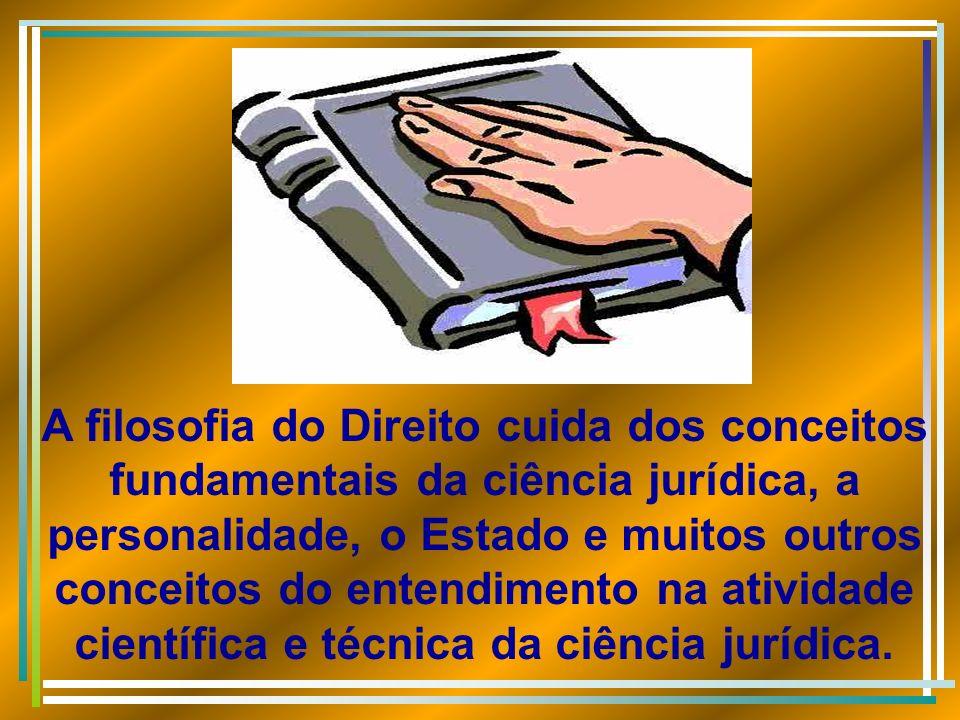 A filosofia do Direito cuida dos conceitos fundamentais da ciência jurídica, a personalidade, o Estado e muitos outros conceitos do entendimento na atividade científica e técnica da ciência jurídica.
