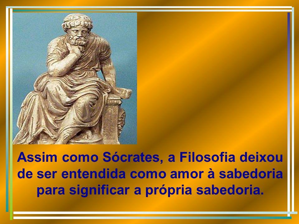 Assim como Sócrates, a Filosofia deixou de ser entendida como amor à sabedoria para significar a própria sabedoria.