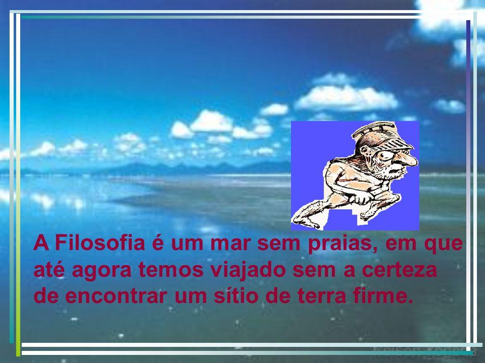 A Filosofia é um mar sem praias, em que até agora temos viajado sem a certeza de encontrar um sítio de terra firme.