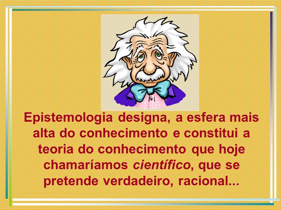 Epistemologia designa, a esfera mais alta do conhecimento e constitui a teoria do conhecimento que hoje chamaríamos científico, que se pretende verdadeiro, racional...