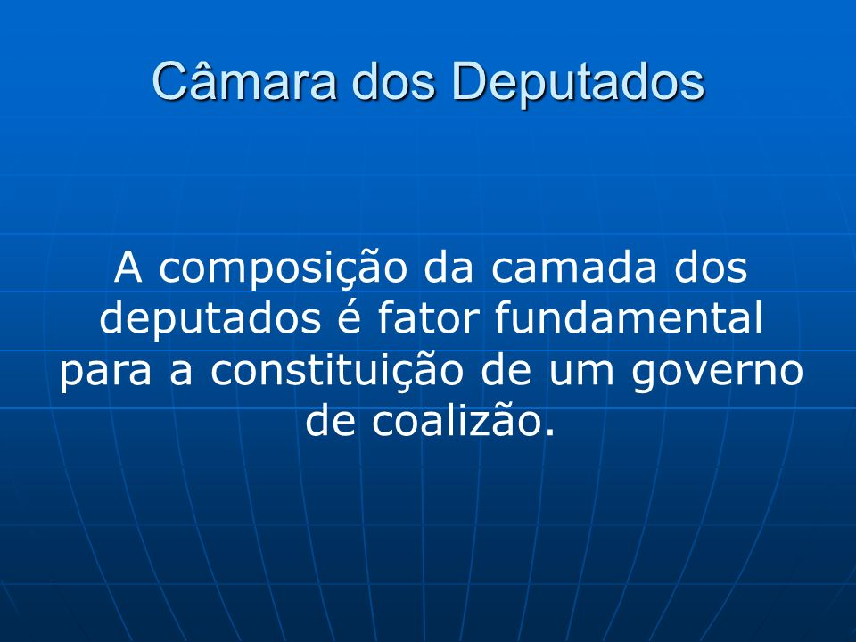 Câmara dos Deputados A composição da camada dos deputados é fator fundamental para a constituição de um governo de coalizão.