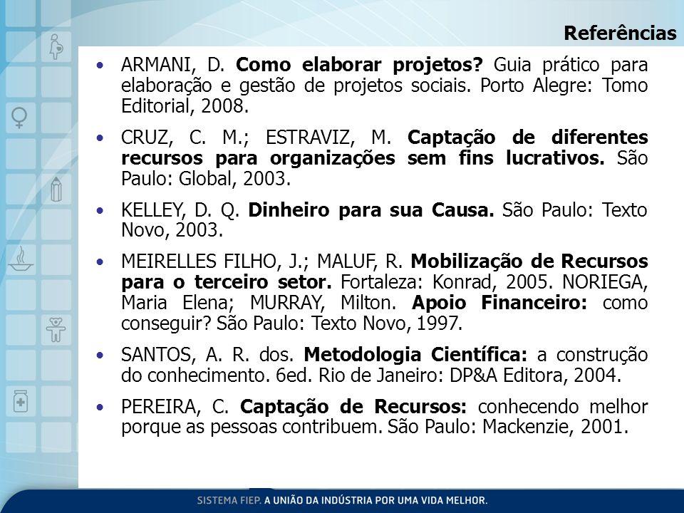 Referências ARMANI, D. Como elaborar projetos Guia prático para elaboração e gestão de projetos sociais. Porto Alegre: Tomo Editorial, 2008.
