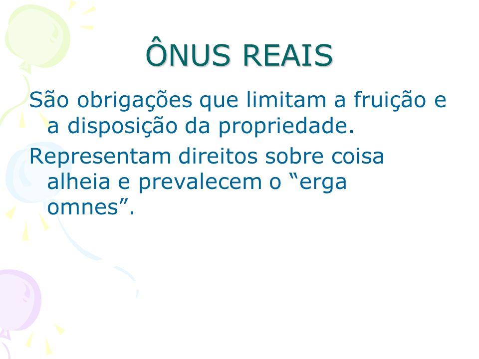ÔNUS REAIS São obrigações que limitam a fruição e a disposição da propriedade.